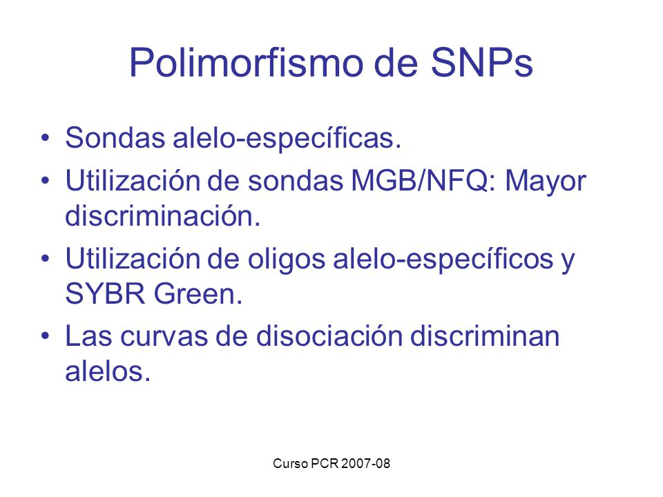 Curso PCR 2007-08 Polimorfismo de SNPs Sondas alelo-específicas. Utilización de sondas MGB/NFQ: Mayor discriminación. Utilización de oligos alelo-espe
