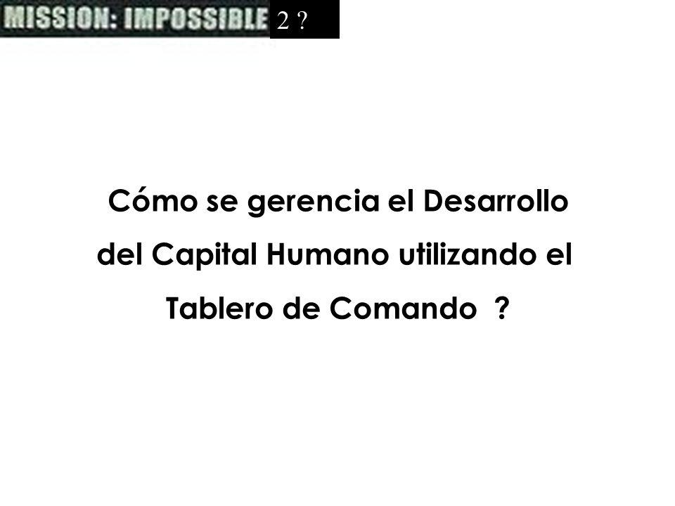 2 ?2 ? Cómo se gerencia el Desarrollo del Capital Humano utilizando el Tablero de Comando ?