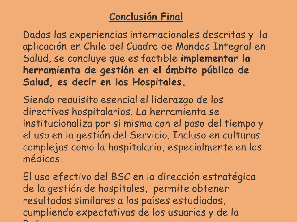 Conclusión Final Dadas las experiencias internacionales descritas y la aplicación en Chile del Cuadro de Mandos Integral en Salud, se concluye que es factible implementar la herramienta de gestión en el ámbito público de Salud, es decir en los Hospitales.
