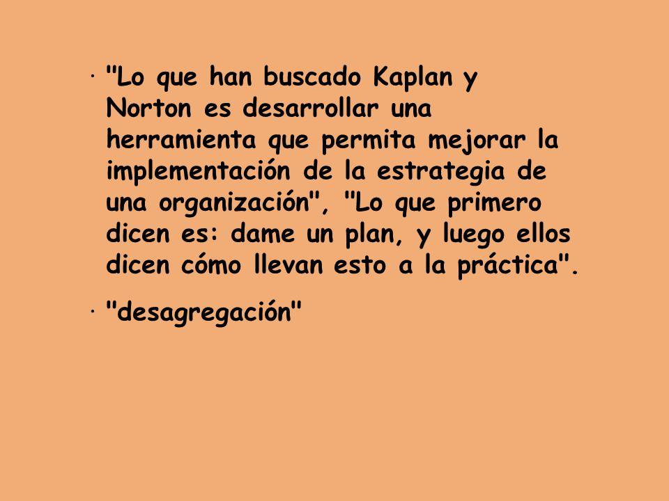 · Lo que han buscado Kaplan y Norton es desarrollar una herramienta que permita mejorar la implementación de la estrategia de una organización , Lo que primero dicen es: dame un plan, y luego ellos dicen cómo llevan esto a la práctica .