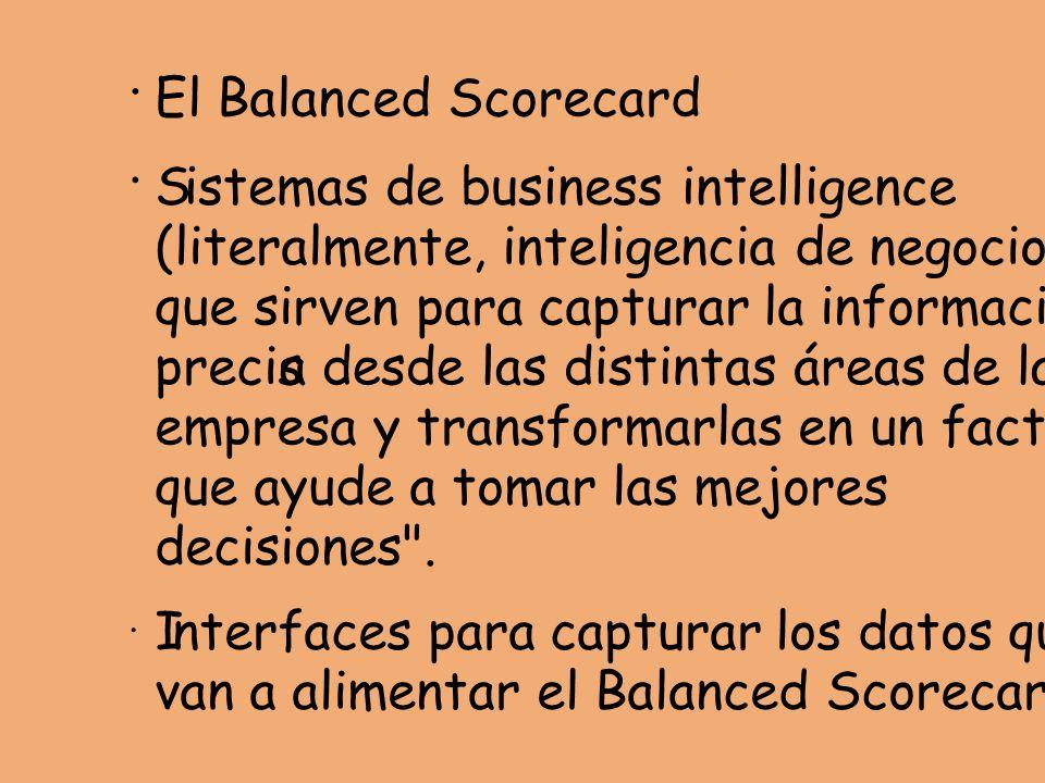 · El Balanced Scorecard · Sistemas de business intelligence (literalmente, inteligencia de negocios), que sirven para capturar la información precisa desde las distintas áreas de la empresa y transformarlas en un factor que ayude a tomar las mejores decisiones .