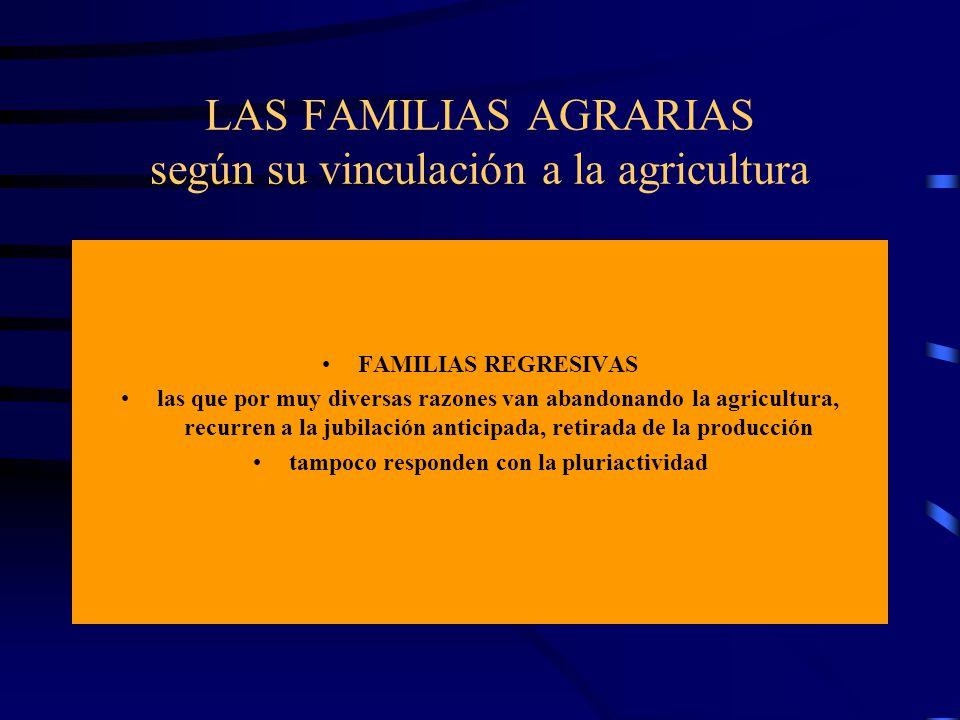 LAS FAMILIAS AGRARIAS según su vinculación a la agricultura FAMILIAS REGRESIVAS las que por muy diversas razones van abandonando la agricultura, recur