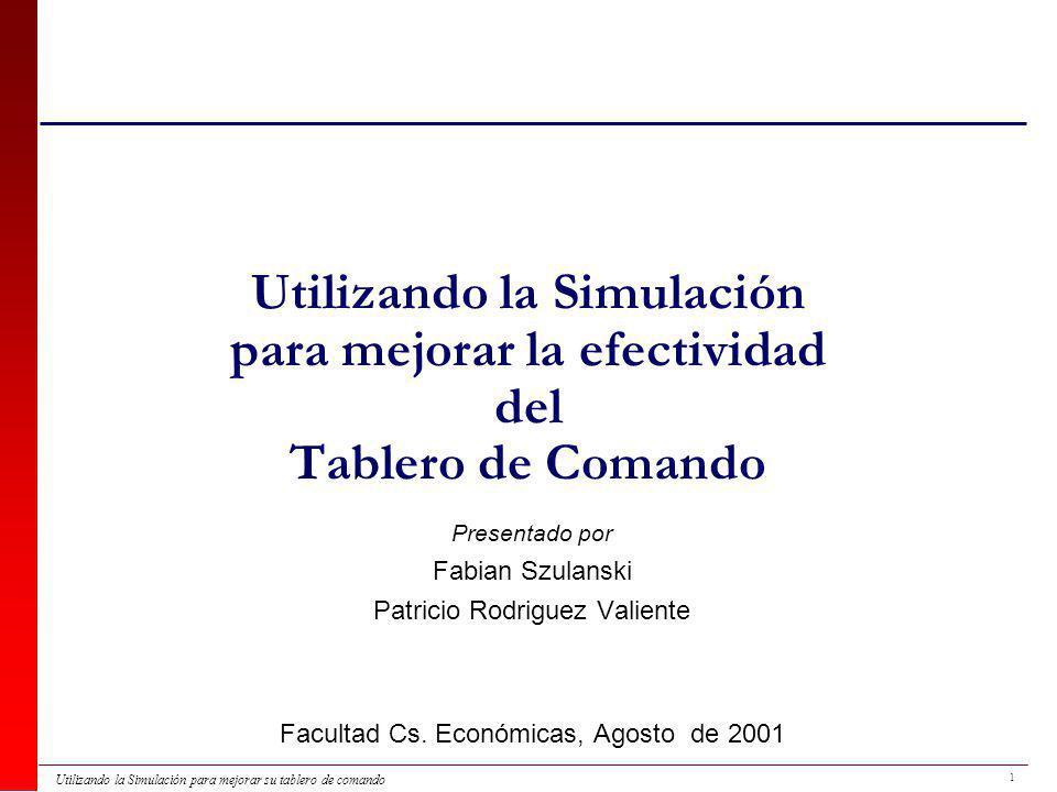 1 Utilizando la Simulación para mejorar su tablero de comando Utilizando la Simulación para mejorar la efectividad del Tablero de Comando Presentado por Fabian Szulanski Patricio Rodriguez Valiente Facultad Cs.