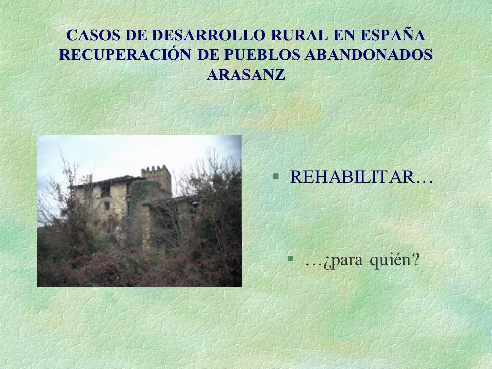 CASOS DE DESARROLLO RURAL EN ESPAÑA RECUPERACIÓN DE PUEBLOS ABANDONADOS ARASANZ §REHABILITAR… §…¿para quién?