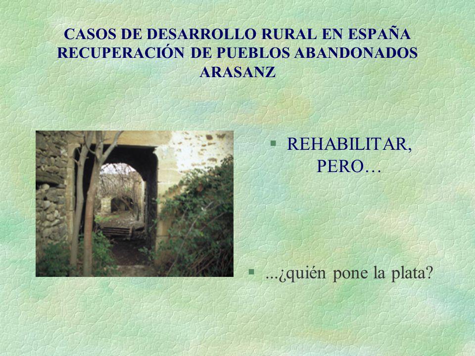 CASOS DE DESARROLLO RURAL EN ESPAÑA RECUPERACIÓN DE PUEBLOS ABANDONADOS ARASANZ §REHABILITAR, PERO… §...¿quién pone la plata?