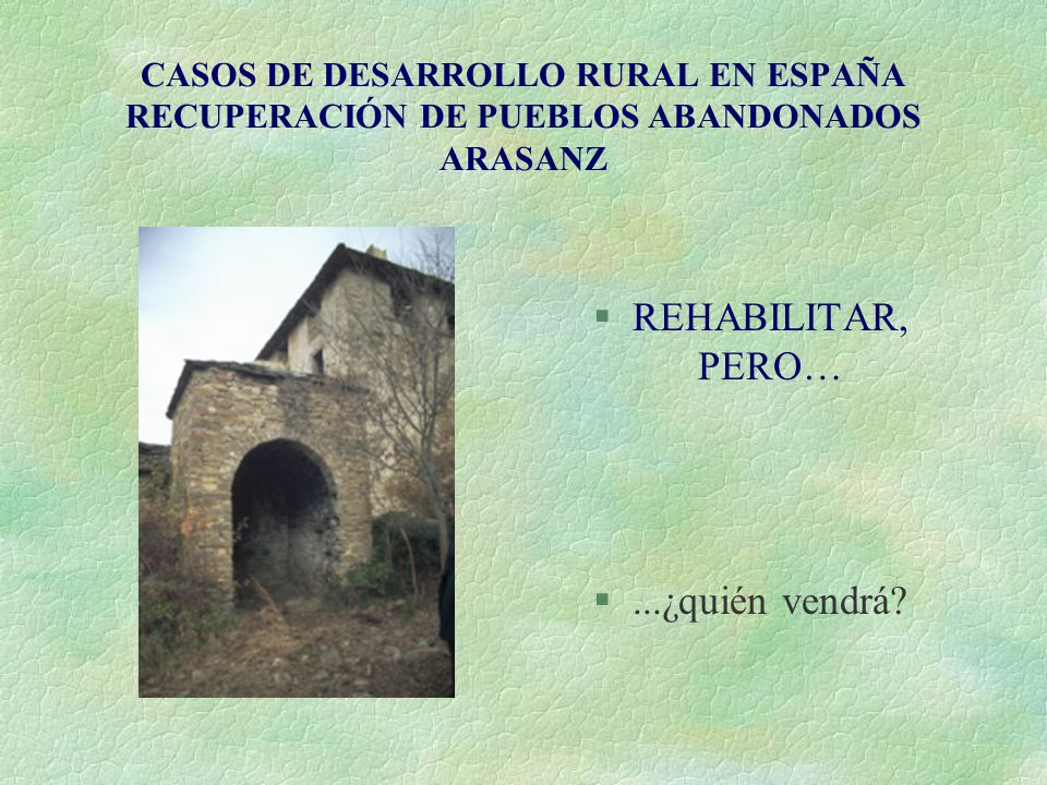 CASOS DE DESARROLLO RURAL EN ESPAÑA RECUPERACIÓN DE PUEBLOS ABANDONADOS ARASANZ §REHABILITAR, PERO… §...¿quién vendrá?