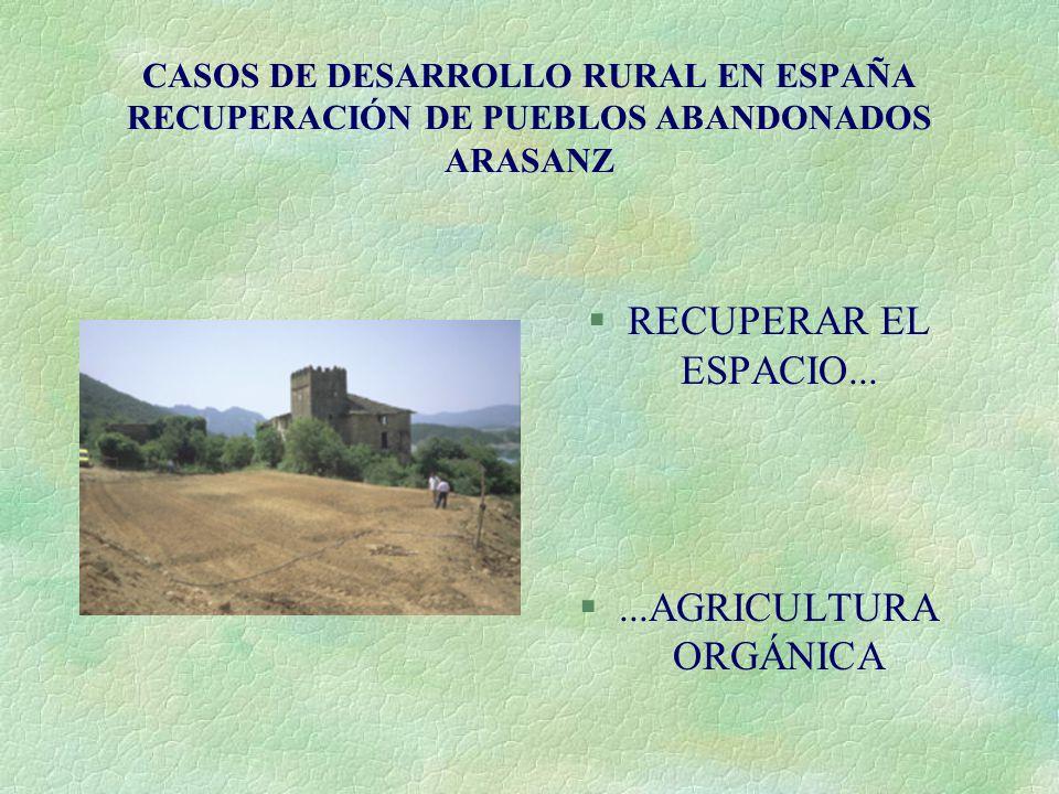 CASOS DE DESARROLLO RURAL EN ESPAÑA RECUPERACIÓN DE PUEBLOS ABANDONADOS ARASANZ §RECUPERAR EL ESPACIO... §...AGRICULTURA ORGÁNICA