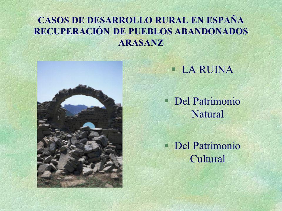 CASOS DE DESARROLLO RURAL EN ESPAÑA RECUPERACIÓN DE PUEBLOS ABANDONADOS ARASANZ §LA RUINA §Del Patrimonio Natural §Del Patrimonio Cultural