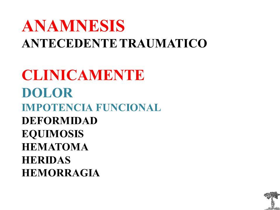 ANAMNESIS ANTECEDENTE TRAUMATICO CLINICAMENTE DOLOR IMPOTENCIA FUNCIONAL DEFORMIDAD EQUIMOSIS HEMATOMA HERIDAS HEMORRAGIA