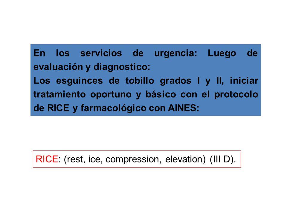 En los servicios de urgencia: Luego de evaluación y diagnostico: Los esguinces de tobillo grados I y II, iniciar tratamiento oportuno y básico con el protocolo de RICE y farmacológico con AINES: RICE: (rest, ice, compression, elevation) (III D).