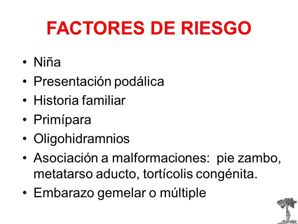 FACTORES DE RIESGO Niña Presentación podálica Historia familiar Primípara Oligohidramnios Asociación a malformaciones: pie zambo, metatarso aducto, tortícolis congénita.