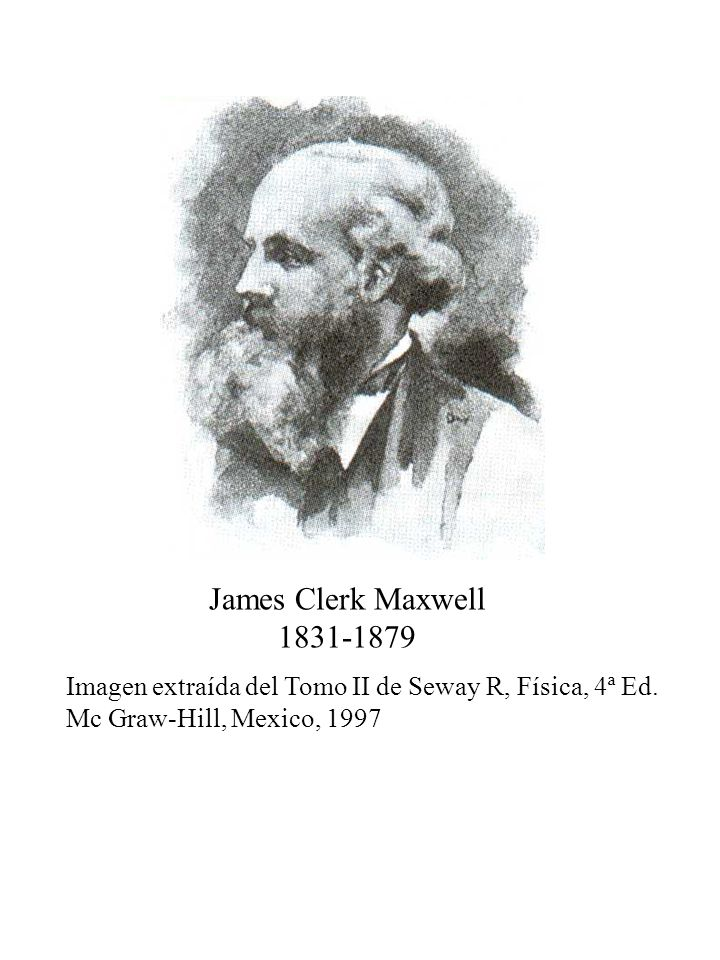 James Clerk Maxwell 1831-1879 Imagen extraída del Tomo II de Seway R, Física, 4ª Ed. Mc Graw-Hill, Mexico, 1997