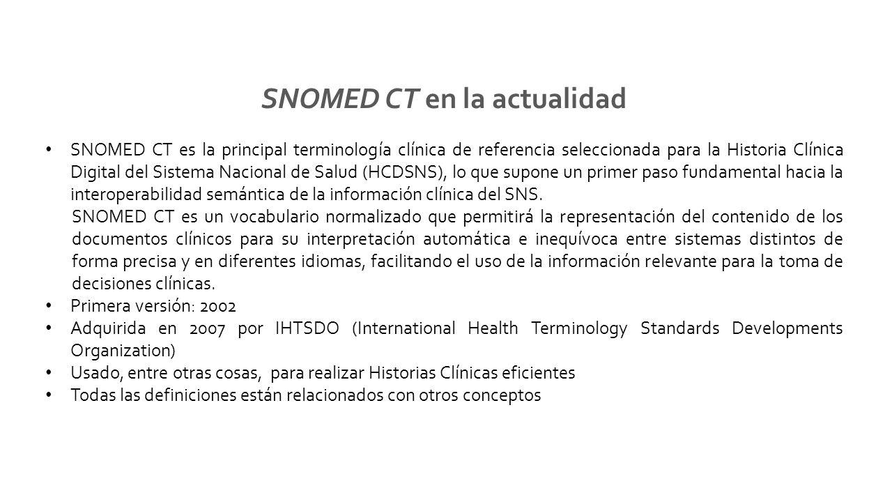 SNOMED CT en la actualidad SNOMED CT es la principal terminología clínica de referencia seleccionada para la Historia Clínica Digital del Sistema Nacional de Salud (HCDSNS), lo que supone un primer paso fundamental hacia la interoperabilidad semántica de la información clínica del SNS.