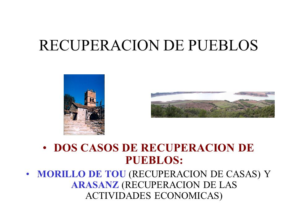 RECUPERACION DE PUEBLOS DOS CASOS DE RECUPERACION DE PUEBLOS: MORILLO DE TOU (RECUPERACION DE CASAS) Y ARASANZ (RECUPERACION DE LAS ACTIVIDADES ECONOM