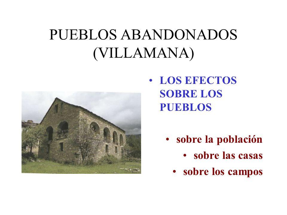 PUEBLOS ABANDONADOS (VILLAMANA) LOS EFECTOS SOBRE LOS PUEBLOS sobre la población sobre las casas sobre los campos