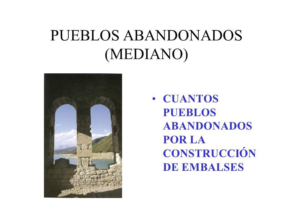 PUEBLOS ABANDONADOS (MEDIANO) CUANTOS PUEBLOS ABANDONADOS POR LA CONSTRUCCIÓN DE EMBALSES