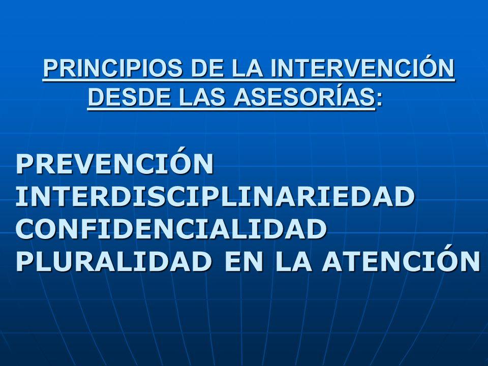 PRINCIPIOS DE LA INTERVENCIÓN DESDE LAS ASESORÍAS: PREVENCIÓN INTERDISCIPLINARIEDAD CONFIDENCIALIDAD PLURALIDAD EN LA ATENCIÓN