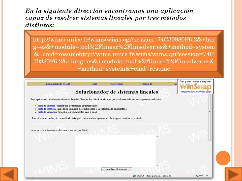 En la siguiente dirección encontramos una aplicación capaz de resolver sistemas lineales por tres métodos distintos: http://wims.unice.fr/wims/wims.cgi?session=74C30880F6.2&+lan g=es&+module=tool%2Flinear%2Flinsolver.es&+method=system &+cmd=resumehttp://wims.unice.fr/wims/wims.cgi?session=74C 30880F6.2&+lang=es&+module=tool%2Flinear%2Flinsolver.es& +method=system&+cmd=resume