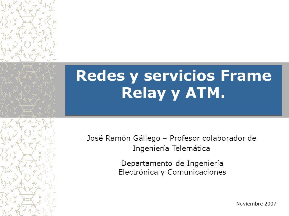 Departamento de Ingeniería Electrónica y Comunicaciones Noviembre 2007 Redes y servicios Frame Relay y ATM. José Ramón Gállego – Profesor colaborador