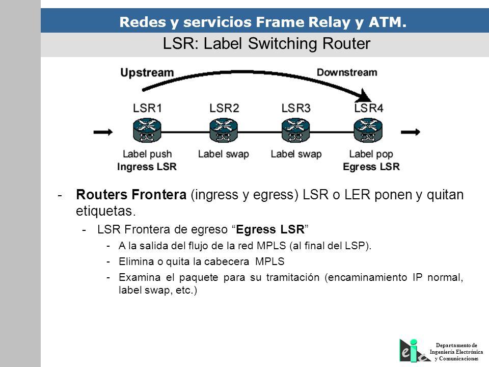 Redes y servicios Frame Relay y ATM. Departamento de Ingeniería Electrónica y Comunicaciones LSR: Label Switching Router -Routers Frontera (ingress y