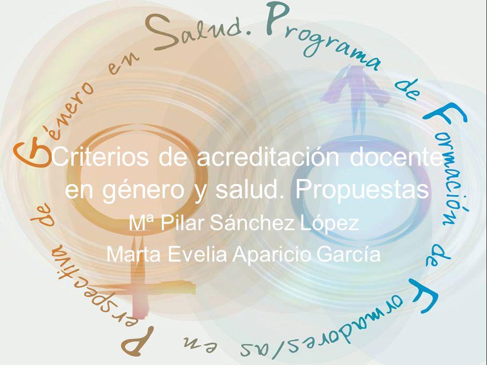 Criterios de acreditación docente en género y salud. Propuestas Mª Pilar Sánchez López Marta Evelia Aparicio García