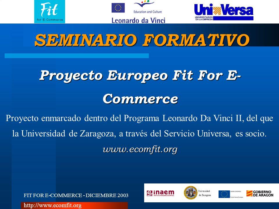 FIT FOR E-COMMERCE - DICIEMBRE 2003 Universidad de Zaragoza http://www.ecomfit.org Proyecto Europeo Fit For E- Commerce Proyecto enmarcado dentro del Programa Leonardo Da Vinci II, del que la Universidad de Zaragoza, a través del Servicio Universa, es socio.www.ecomfit.org SEMINARIO FORMATIVO
