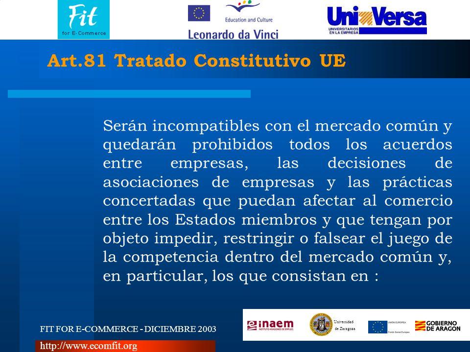 FIT FOR E-COMMERCE - DICIEMBRE 2003 Universidad de Zaragoza http://www.ecomfit.org Art.81 Tratado Constitutivo UE Serán incompatibles con el mercado común y quedarán prohibidos todos los acuerdos entre empresas, las decisiones de asociaciones de empresas y las prácticas concertadas que puedan afectar al comercio entre los Estados miembros y que tengan por objeto impedir, restringir o falsear el juego de la competencia dentro del mercado común y, en particular, los que consistan en :