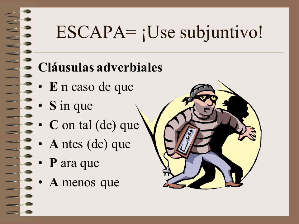 ESCAPA= ¡Use subjuntivo! Cláusulas adverbiales E n caso de que S in que C on tal (de) que A ntes (de) que P ara que A menos que