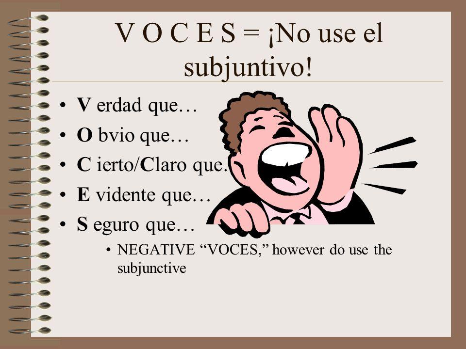V O C E S = ¡No use el subjuntivo! V erdad que… O bvio que… C ierto/Claro que… E vidente que… S eguro que… NEGATIVE VOCES, however do use the subjunct
