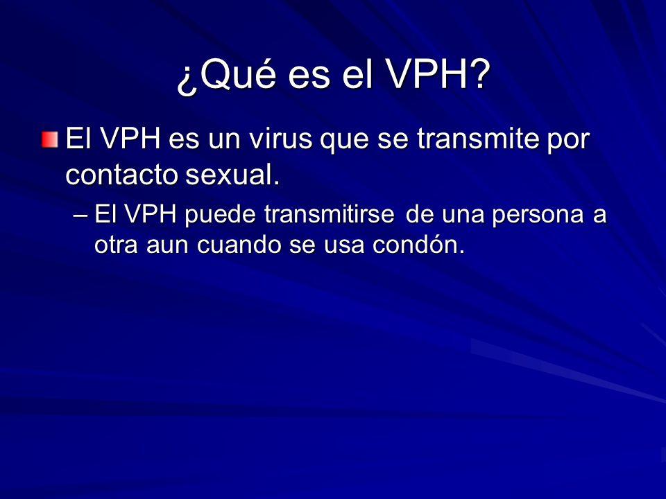 ¿Qué es el VPH? El VPH es un virus que se transmite por contacto sexual. –El VPH puede transmitirse de una persona a otra aun cuando se usa condón.
