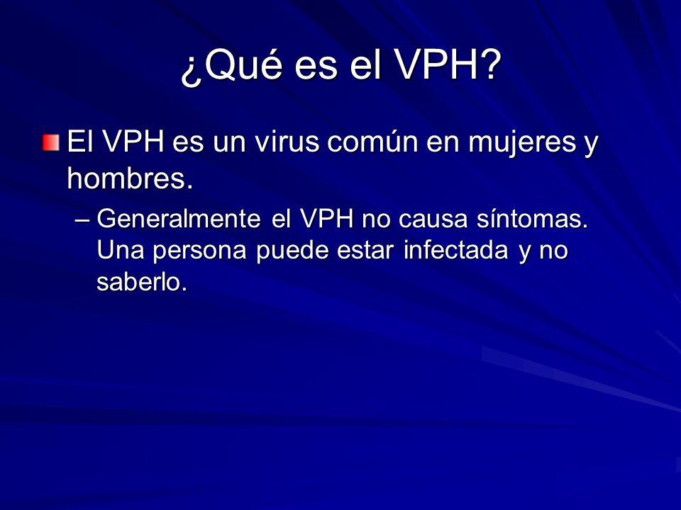 ¿Qué es el VPH? El VPH es un virus común en mujeres y hombres. –Generalmente el VPH no causa síntomas. Una persona puede estar infectada y no saberlo.