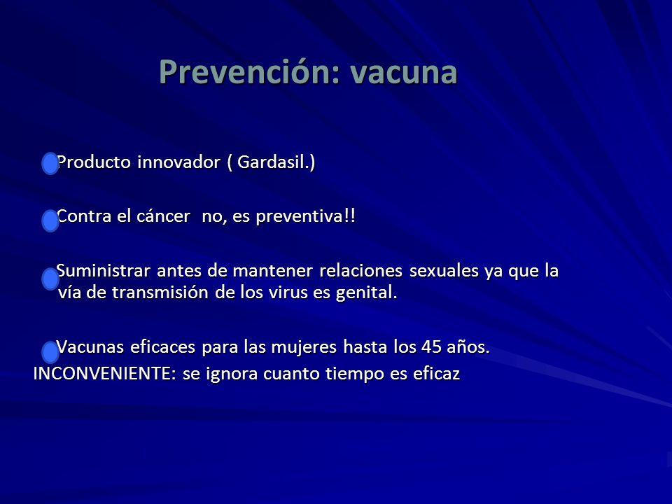 Prevención: vacuna Producto innovador ( Gardasil.) Producto innovador ( Gardasil.) Contra el cáncer no, es preventiva!! Contra el cáncer no, es preven