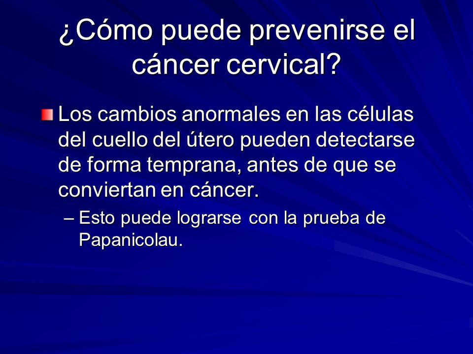 ¿Cómo puede prevenirse el cáncer cervical? Los cambios anormales en las células del cuello del útero pueden detectarse de forma temprana, antes de que