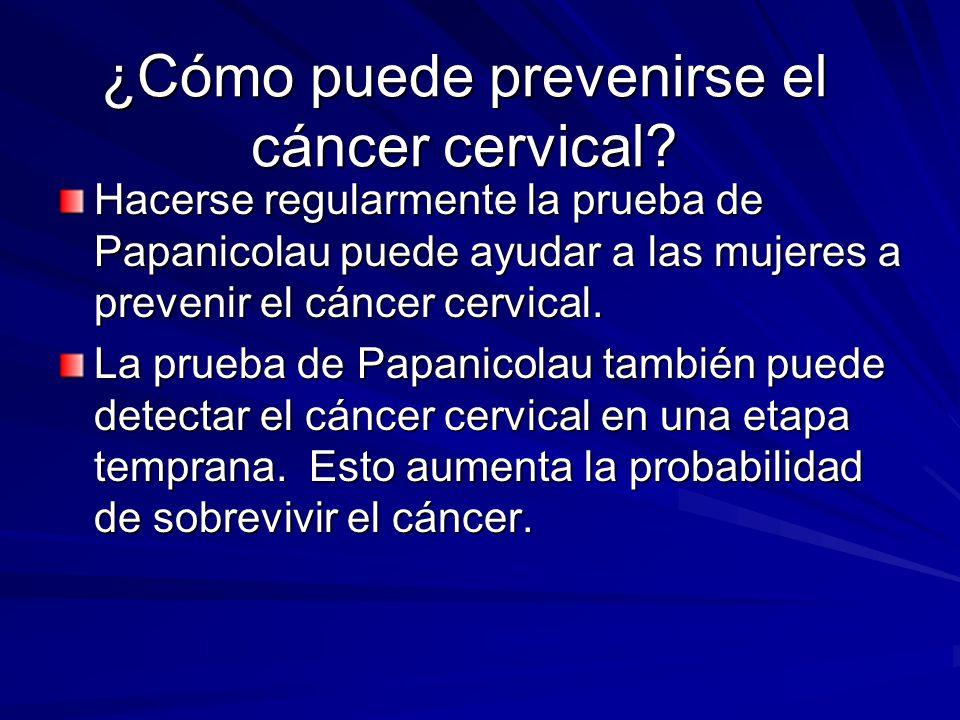 ¿Cómo puede prevenirse el cáncer cervical? Hacerse regularmente la prueba de Papanicolau puede ayudar a las mujeres a prevenir el cáncer cervical. La
