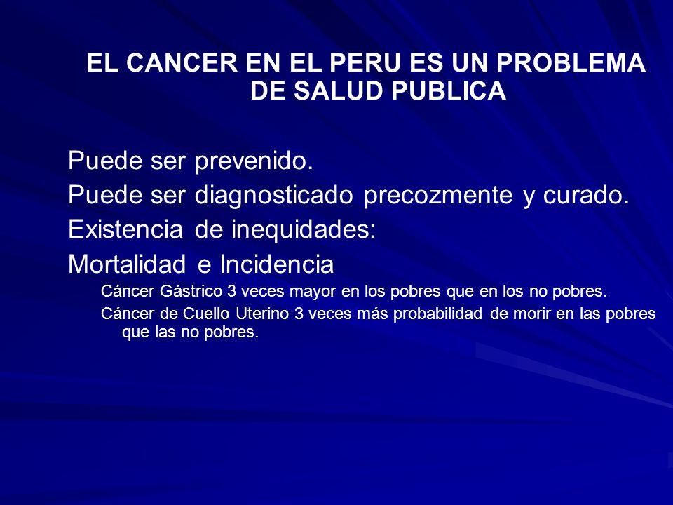 EL CANCER EN EL PERU ES UN PROBLEMA DE SALUD PUBLICA Puede ser prevenido. Puede ser diagnosticado precozmente y curado. Existencia de inequidades: Mor