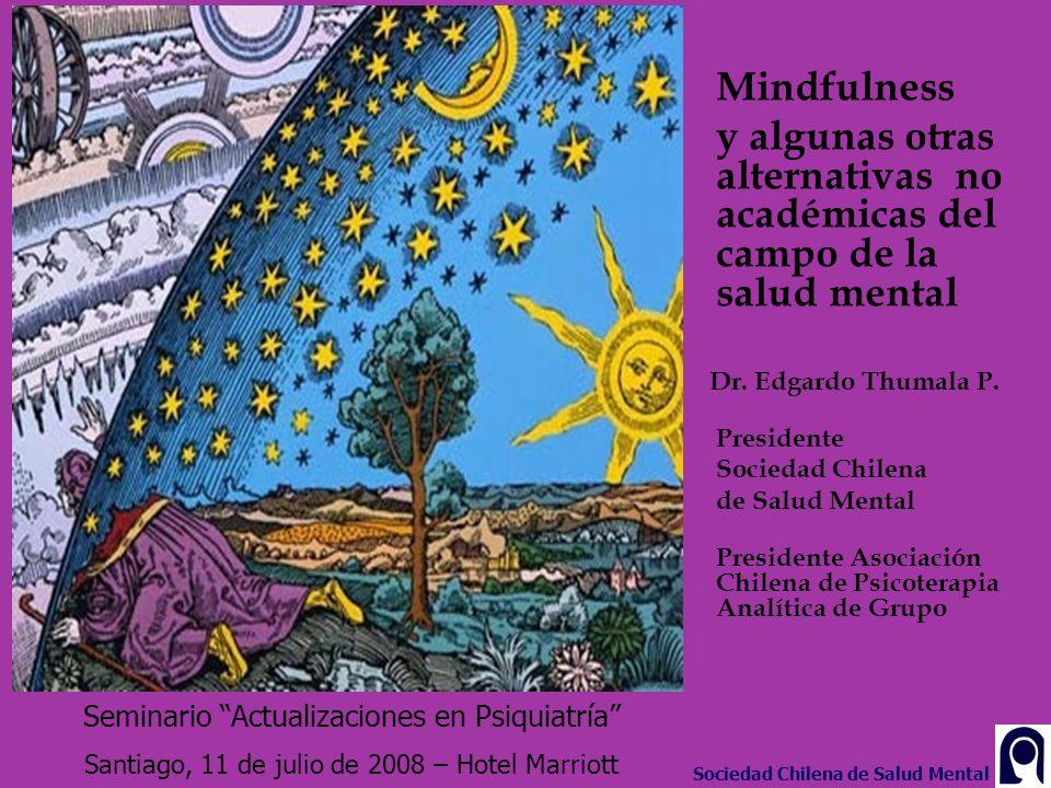 Mindfulness y algunas otras alternativas no académicas del campo de la salud mental Dr. Edgardo Thumala P. Presidente Sociedad Chilena de Salud Mental