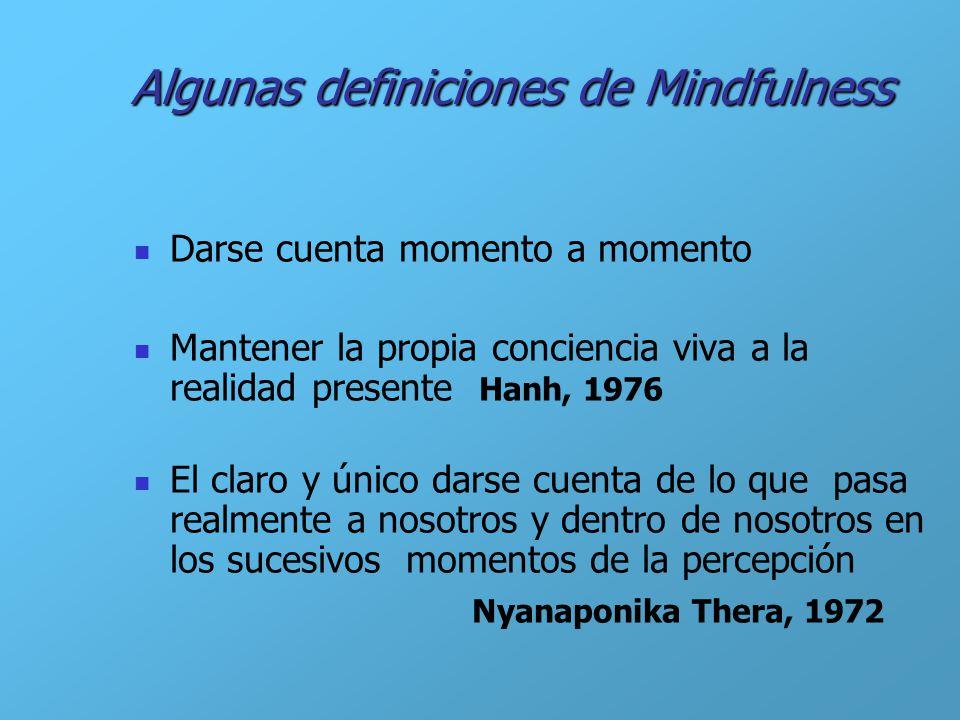 Algunas definiciones de Mindfulness Darse cuenta momento a momento Mantener la propia conciencia viva a la realidad presente Hanh, 1976 El claro y úni