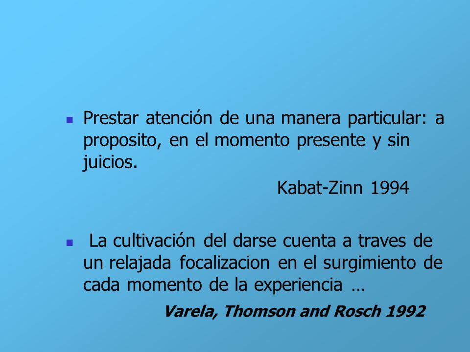 Prestar atención de una manera particular: a proposito, en el momento presente y sin juicios. Kabat-Zinn 1994 La cultivación del darse cuenta a traves