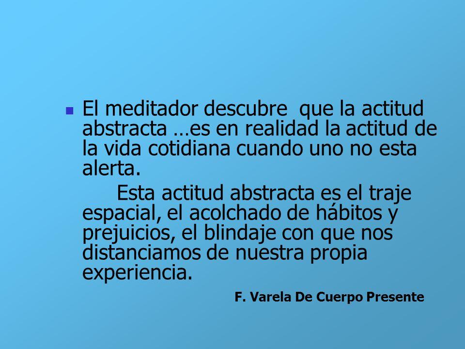 El meditador descubre que la actitud abstracta …es en realidad la actitud de la vida cotidiana cuando uno no esta alerta. Esta actitud abstracta es el