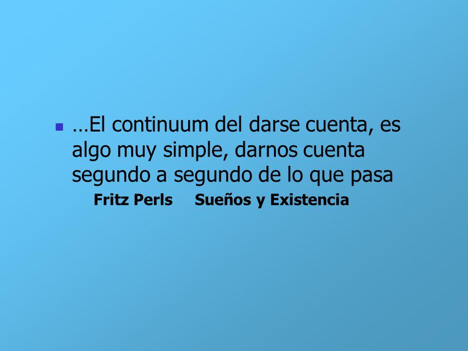 …El continuum del darse cuenta, es algo muy simple, darnos cuenta segundo a segundo de lo que pasa Fritz Perls Sueños y Existencia