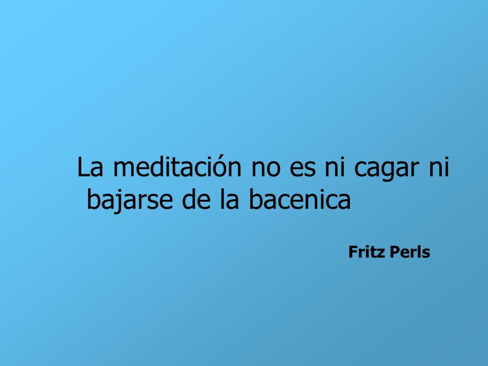 La meditación no es ni cagar ni bajarse de la bacenica Fritz Perls