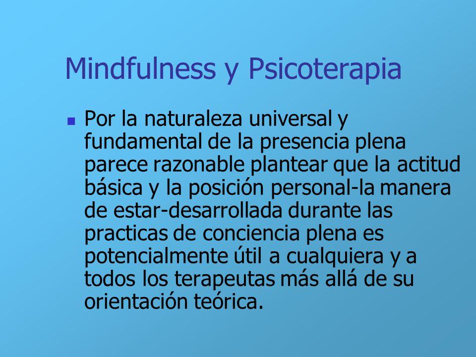 Mindfulness y Psicoterapia Por la naturaleza universal y fundamental de la presencia plena parece razonable plantear que la actitud básica y la posici