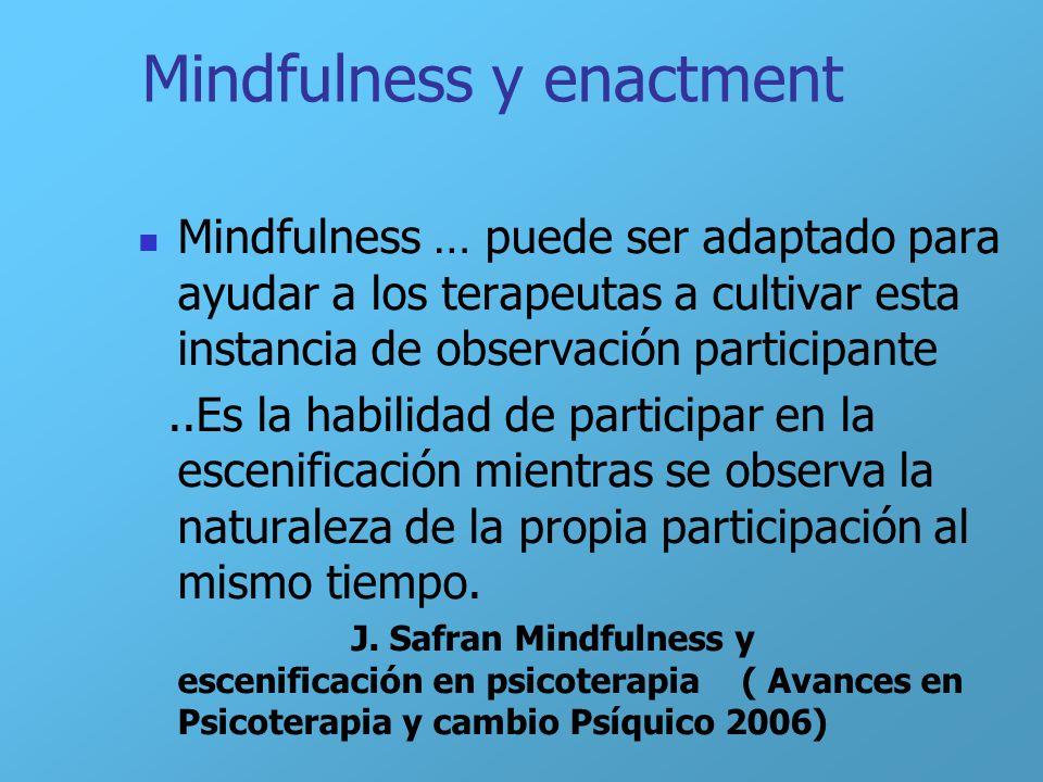 Mindfulness y enactment Mindfulness … puede ser adaptado para ayudar a los terapeutas a cultivar esta instancia de observación participante..Es la hab