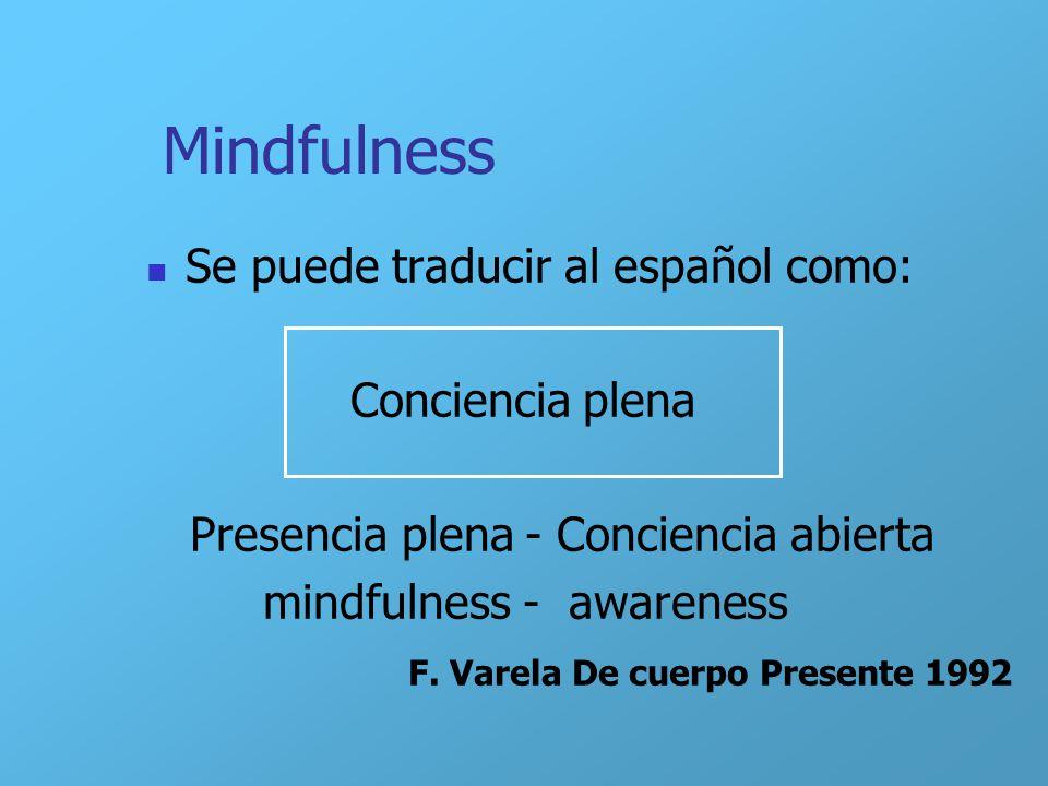 Mindfulness Se puede traducir al español como: Conciencia plena Presencia plena - Conciencia abierta mindfulness - awareness F. Varela De cuerpo Prese