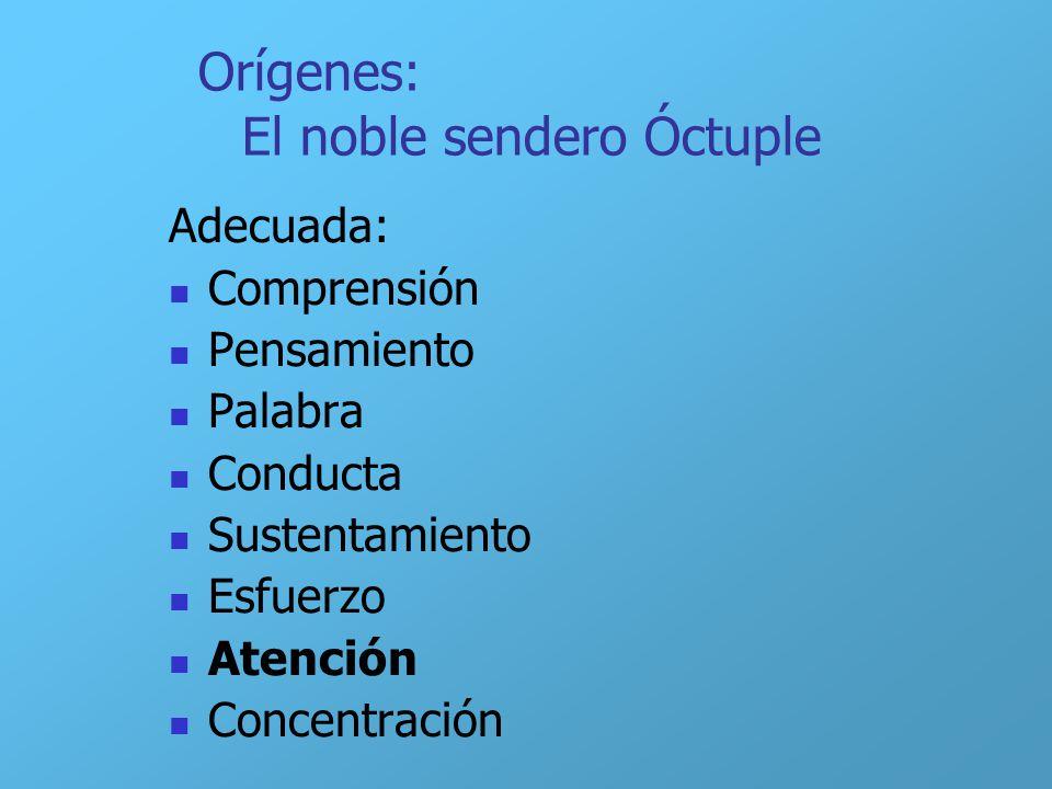 Orígenes: El noble sendero Óctuple Adecuada: Comprensión Pensamiento Palabra Conducta Sustentamiento Esfuerzo Atención Concentración