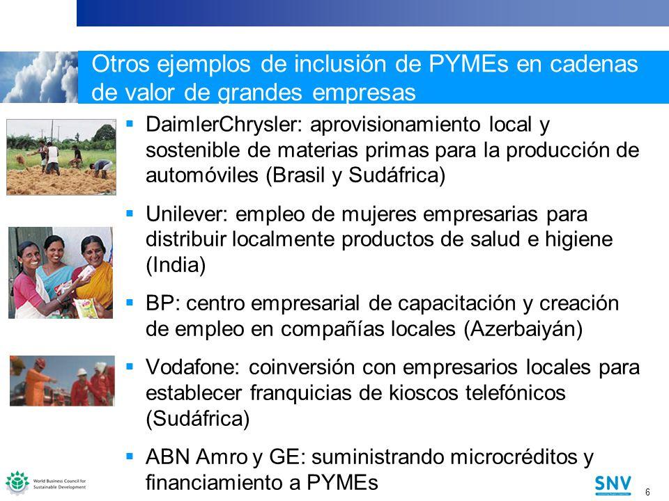 6 6 Otros ejemplos de inclusión de PYMEs en cadenas de valor de grandes empresas DaimlerChrysler: aprovisionamiento local y sostenible de materias primas para la producción de automóviles (Brasil y Sudáfrica) Unilever: empleo de mujeres empresarias para distribuir localmente productos de salud e higiene (India) BP: centro empresarial de capacitación y creación de empleo en compañías locales (Azerbaiyán) Vodafone: coinversión con empresarios locales para establecer franquicias de kioscos telefónicos (Sudáfrica) ABN Amro y GE: suministrando microcréditos y financiamiento a PYMEs