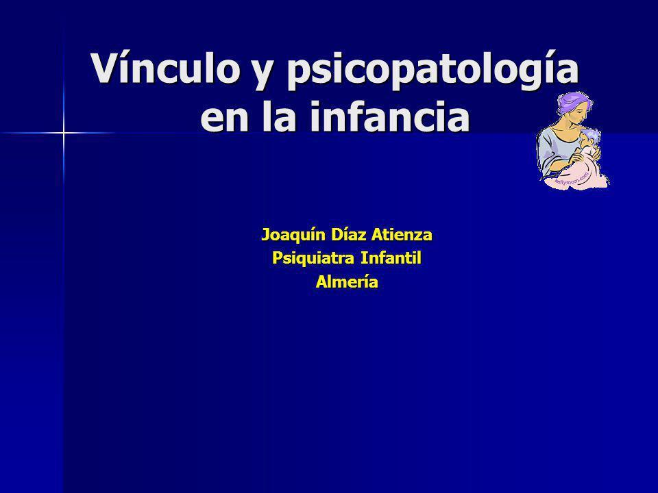 Vínculo y psicopatología en la infancia Joaquín Díaz Atienza Psiquiatra Infantil Almería
