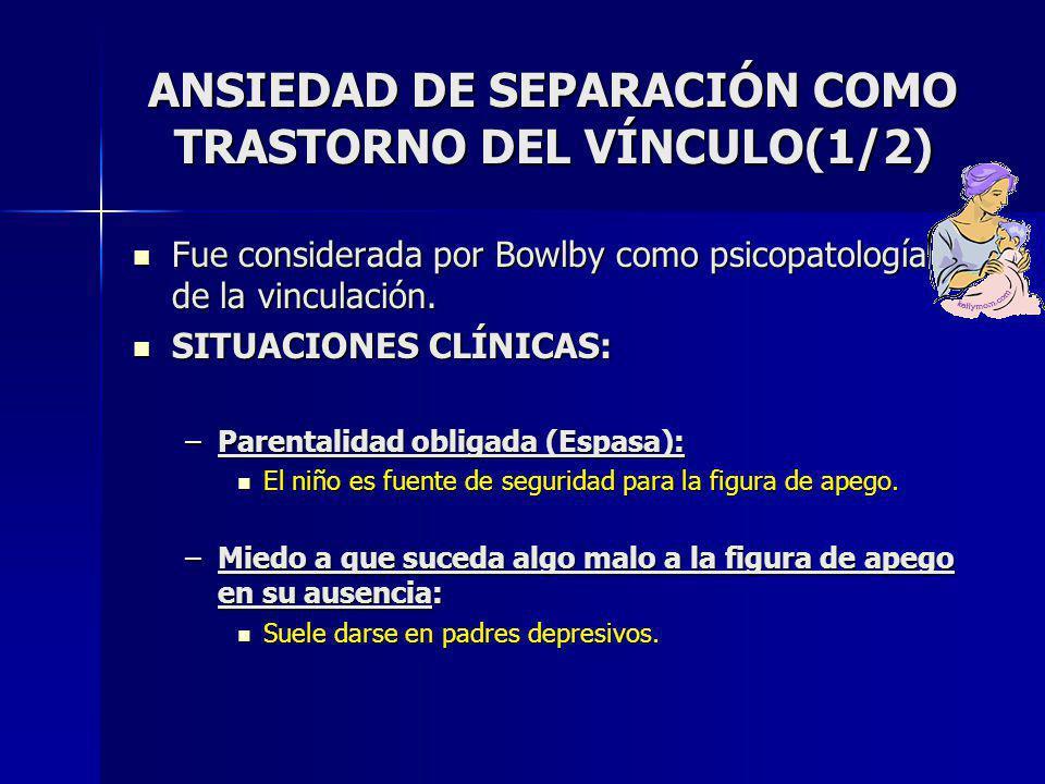 ANSIEDAD DE SEPARACIÓN COMO TRASTORNO DEL VÍNCULO(1/2) Fue considerada por Bowlby como psicopatología de la vinculación.