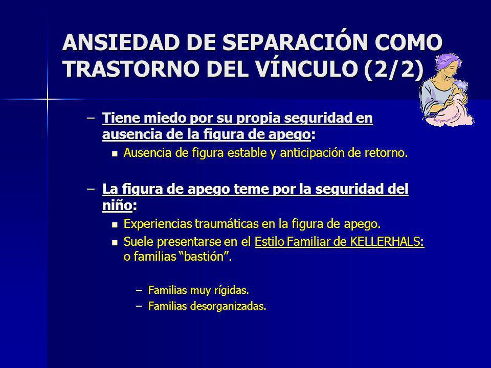 ANSIEDAD DE SEPARACIÓN COMO TRASTORNO DEL VÍNCULO (2/2) –Tiene miedo por su propia seguridad en ausencia de la figura de apego: Ausencia de figura estable y anticipación de retorno.