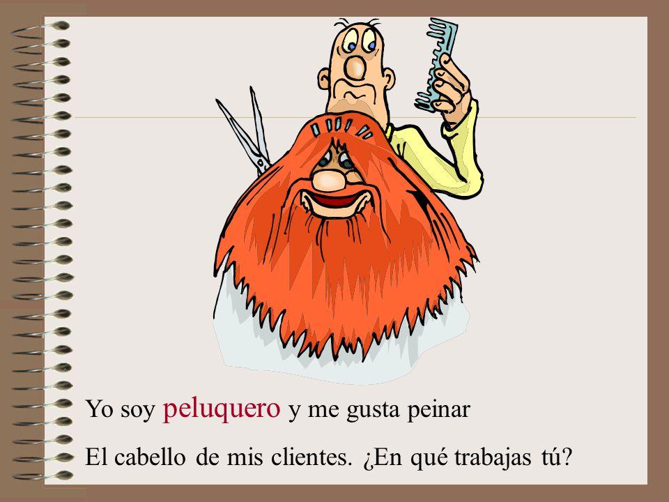 Yo soy peluquero y me gusta peinar El cabello de mis clientes. ¿En qué trabajas tú?